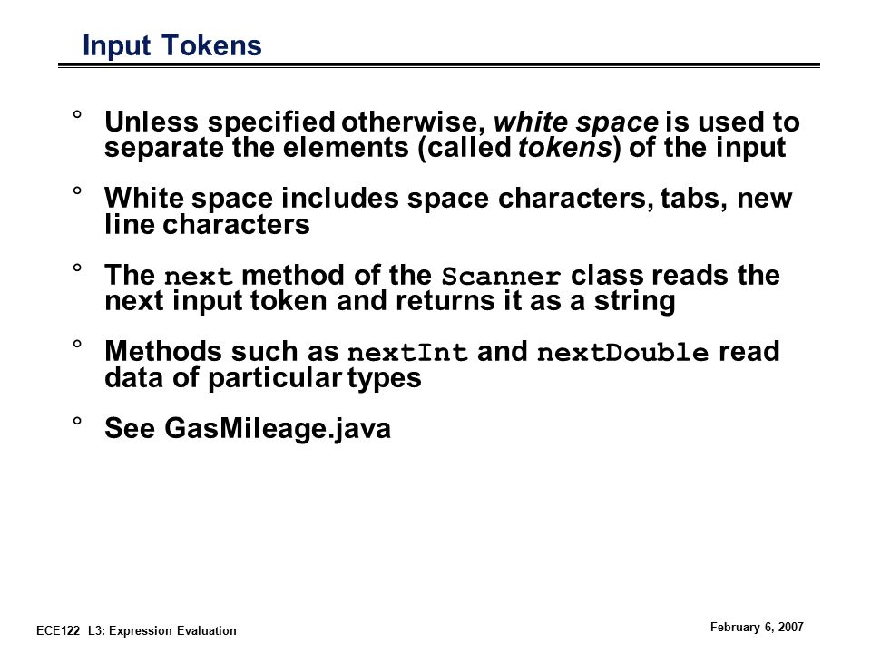 ECE122 L3: Expression Evaluation February 6, 2007 Input Tokens °Unless specified otherwise, white space is used to separate the elements (called tokens) of the input °White space includes space characters, tabs, new line characters °The next method of the Scanner class reads the next input token and returns it as a string °Methods such as nextInt and nextDouble read data of particular types °See GasMileage.java