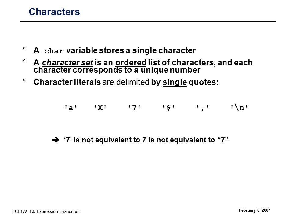 ECE122 L3: Expression Evaluation February 6, 2007 Characters °A char variable stores a single character °A character set is an ordered list of characters, and each character corresponds to a unique number °Character literals are delimited by single quotes: a X 7 $ , \n  '7' is not equivalent to 7 is not equivalent to 7