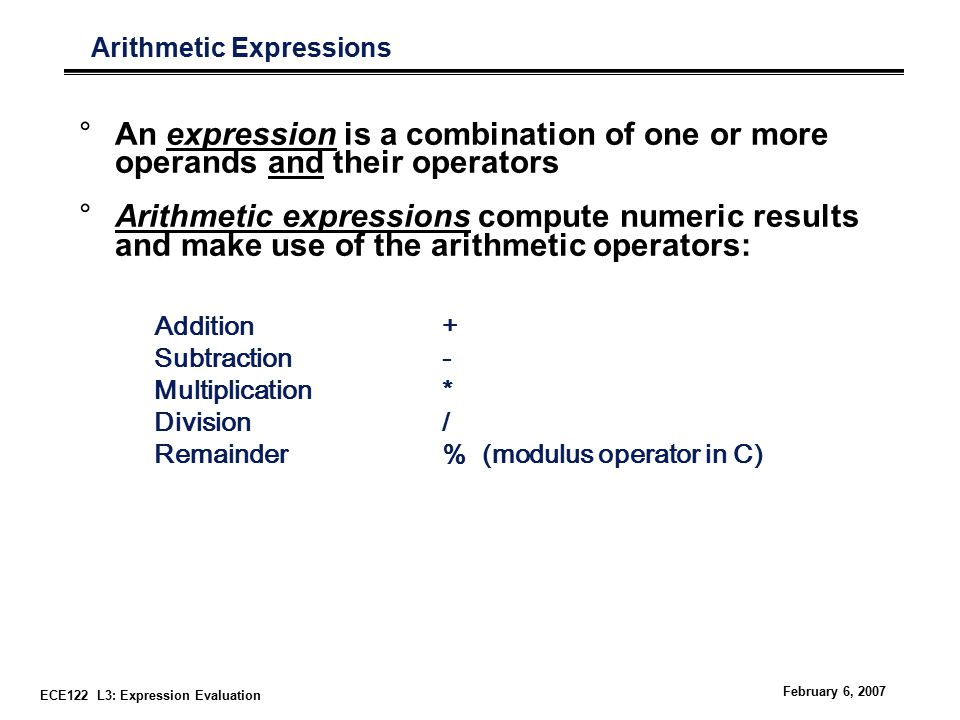 ECE122 L3: Expression Evaluation February 6, 2007 Arithmetic Expressions °An expression is a combination of one or more operands and their operators °Arithmetic expressions compute numeric results and make use of the arithmetic operators: Addition+ Subtraction- Multiplication* Division/ Remainder% (modulus operator in C)