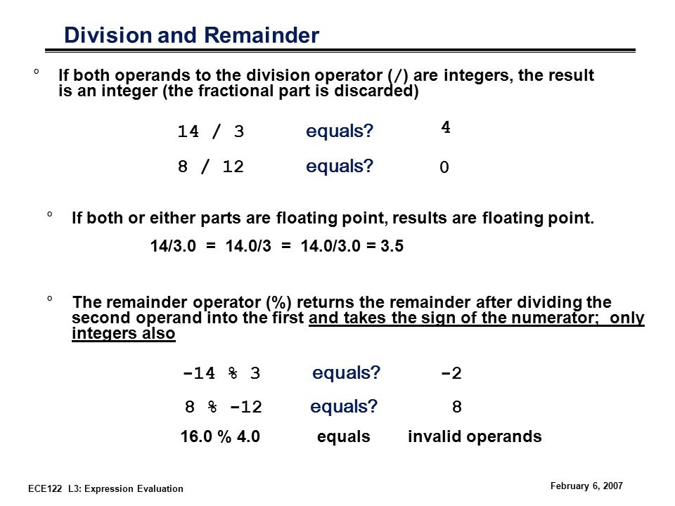 ECE122 L3: Expression Evaluation February 6, 2007 Division and Remainder °If both operands to the division operator ( / ) are integers, the result is an integer (the fractional part is discarded) °If both or either parts are floating point, results are floating point.