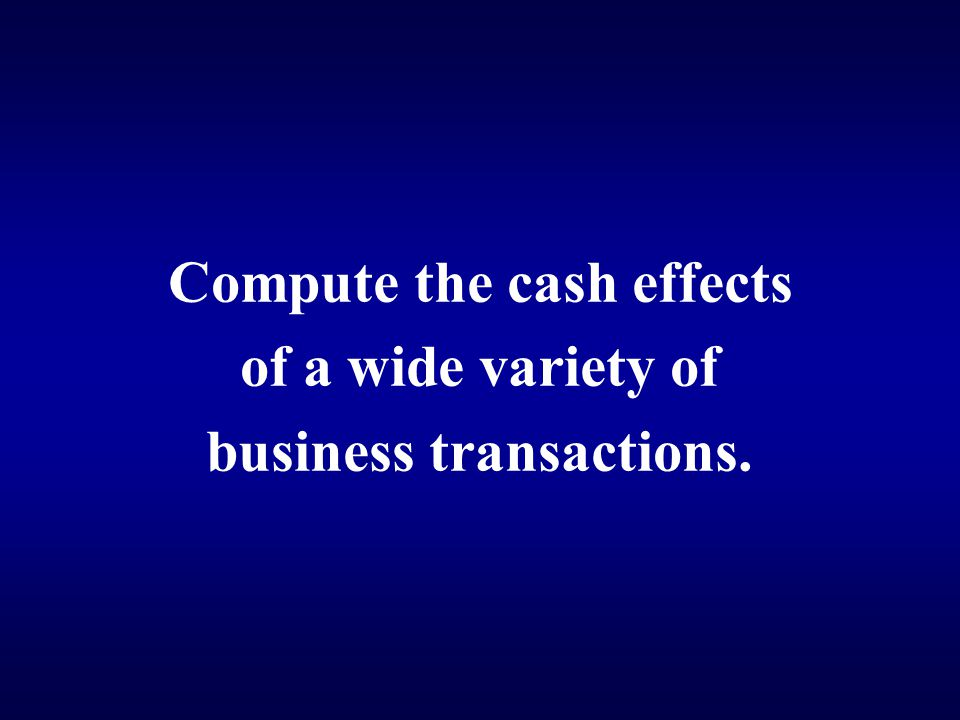 Compute the cash effects of a wide variety of business transactions.