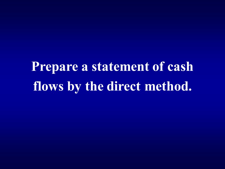 Prepare a statement of cash flows by the direct method.