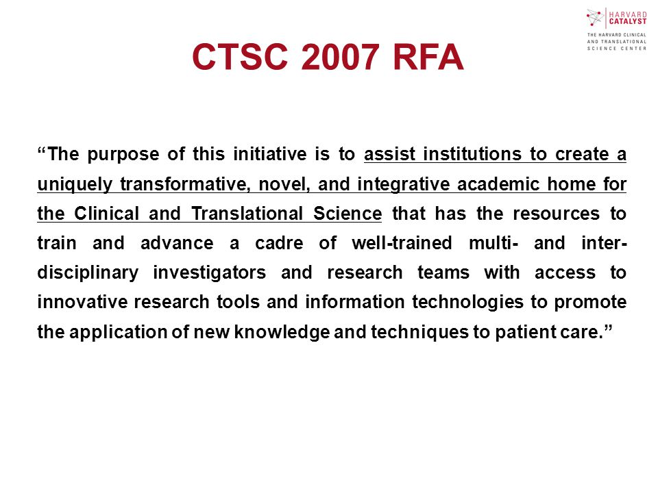 The purpose of this initiative is to assist institutions to create a uniquely transformative, novel, and integrative academic home for the Clinical and Translational Science that has the resources to train and advance a cadre of well-trained multi- and inter- disciplinary investigators and research teams with access to innovative research tools and information technologies to promote the application of new knowledge and techniques to patient care. CTSC 2007 RFA