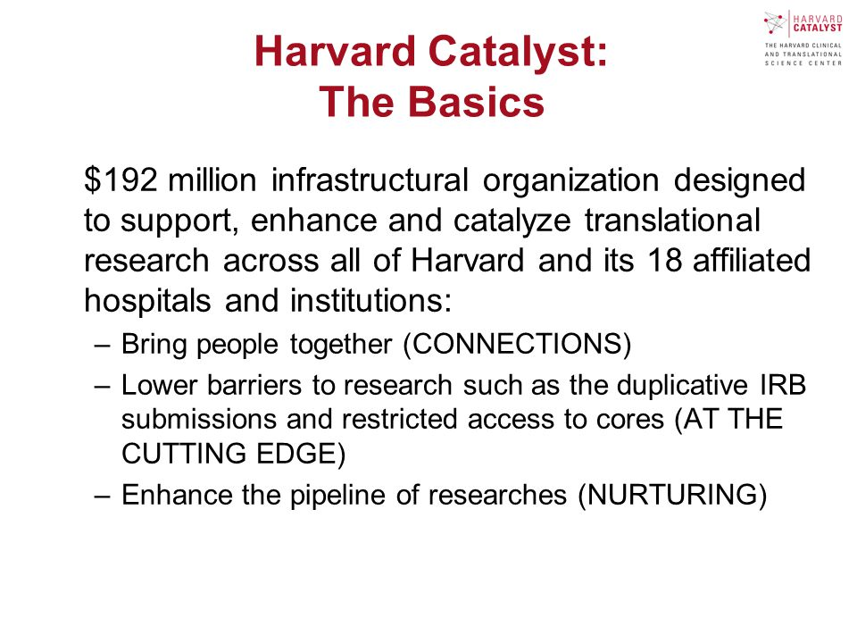 Harvard Catalyst: The Basics $192 million infrastructural organization designed to support, enhance and catalyze translational research across all of Harvard and its 18 affiliated hospitals and institutions: –Bring people together (CONNECTIONS) –Lower barriers to research such as the duplicative IRB submissions and restricted access to cores (AT THE CUTTING EDGE) –Enhance the pipeline of researches (NURTURING)