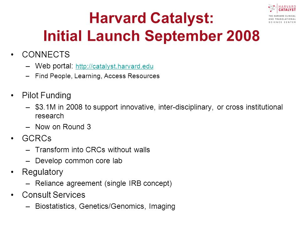 Harvard Catalyst: Initial Launch September 2008 CONNECTS –Web portal:   –Find People, Learning, Access Resources Pilot Funding –$3.1M in 2008 to support innovative, inter-disciplinary, or cross institutional research –Now on Round 3 GCRCs –Transform into CRCs without walls –Develop common core lab Regulatory –Reliance agreement (single IRB concept) Consult Services –Biostatistics, Genetics/Genomics, Imaging
