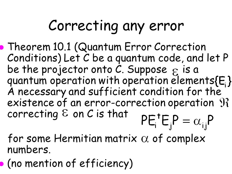 Correcting any error l Theorem 10.1 (Quantum Error Correction Conditions) Let C be a quantum code, and let P be the projector onto C.