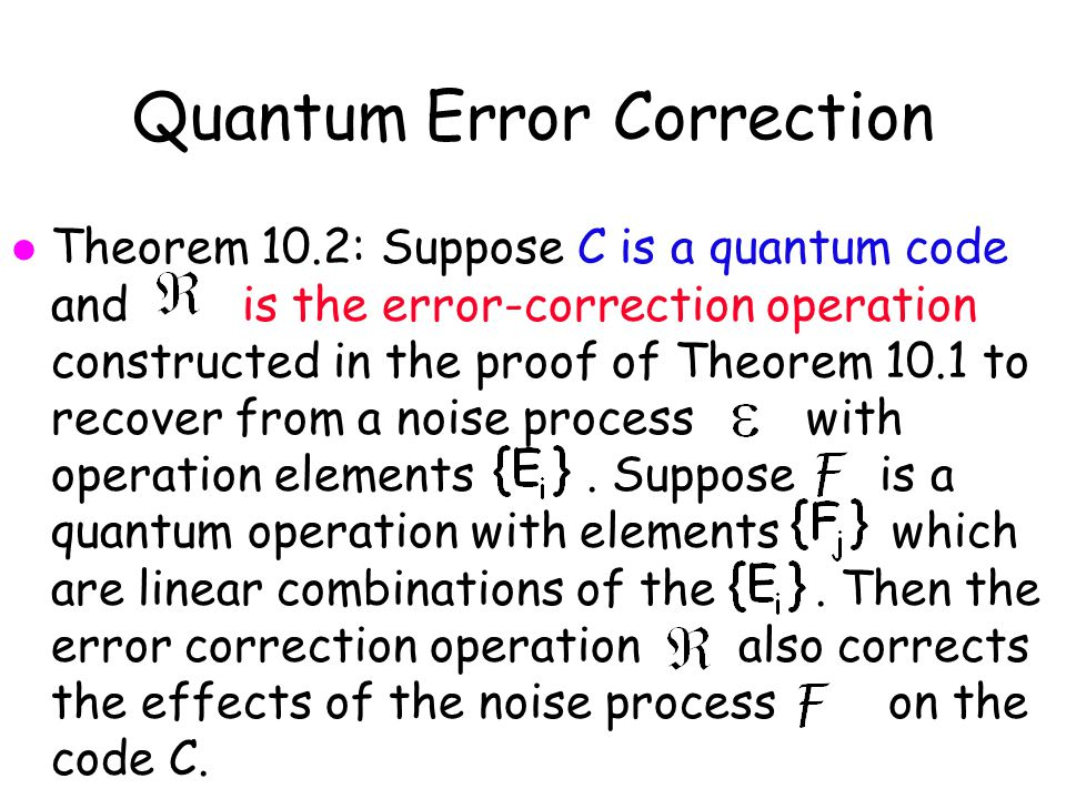 Quantum Error Correction l Theorem 10.2: Suppose C is a quantum code and is the error-correction operation constructed in the proof of Theorem 10.1 to recover from a noise process with operation elements.