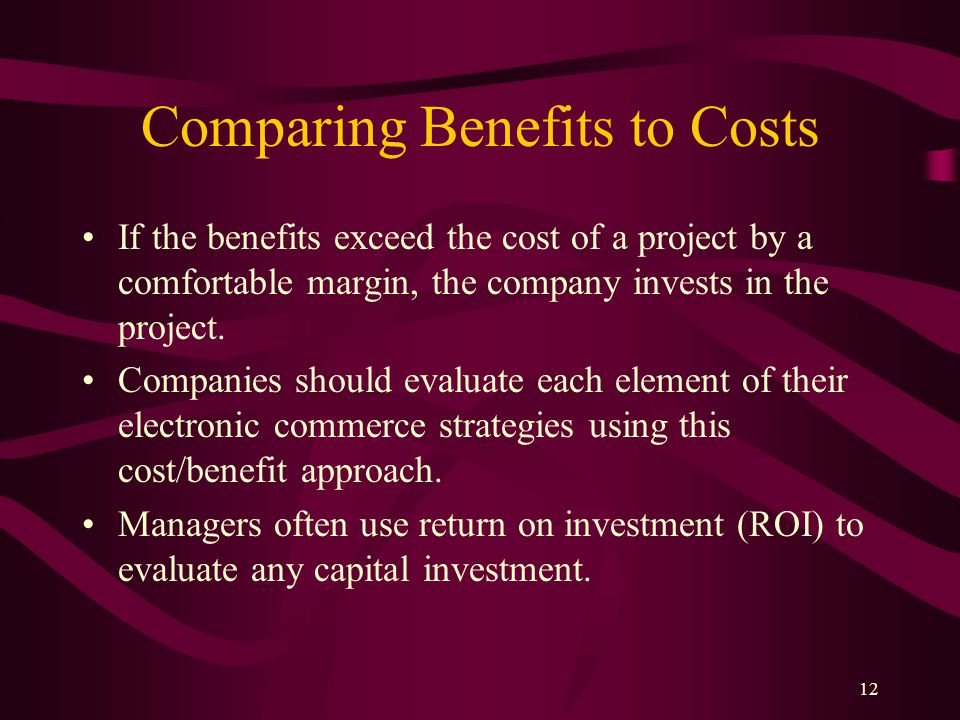 12 Comparing Benefits to Costs If the benefits exceed the cost of a project by a comfortable margin, the company invests in the project.