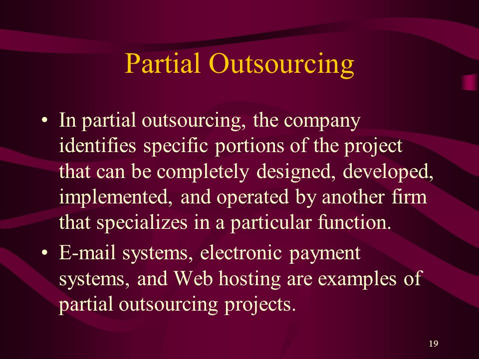 19 Partial Outsourcing In partial outsourcing, the company identifies specific portions of the project that can be completely designed, developed, implemented, and operated by another firm that specializes in a particular function.