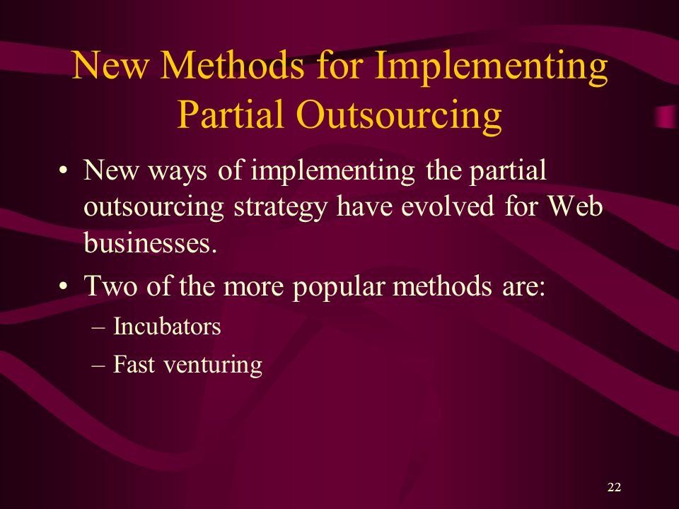 22 New Methods for Implementing Partial Outsourcing New ways of implementing the partial outsourcing strategy have evolved for Web businesses.