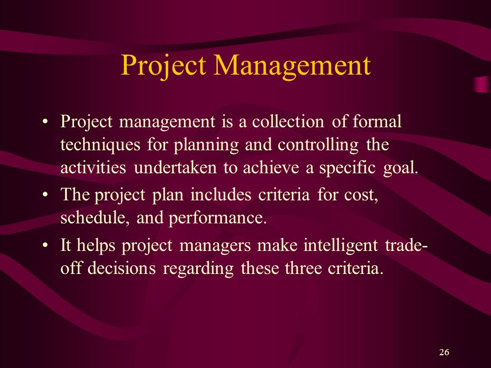 26 Project Management Project management is a collection of formal techniques for planning and controlling the activities undertaken to achieve a specific goal.