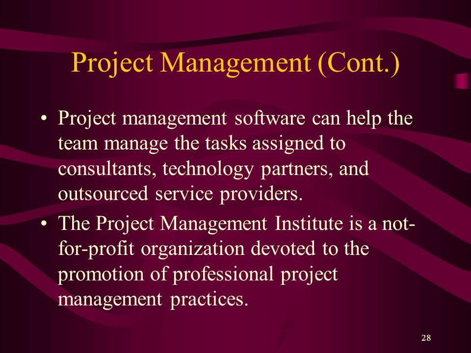 28 Project Management (Cont.) Project management software can help the team manage the tasks assigned to consultants, technology partners, and outsourced service providers.