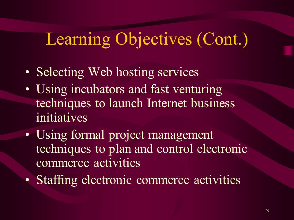 3 Learning Objectives (Cont.) Selecting Web hosting services Using incubators and fast venturing techniques to launch Internet business initiatives Using formal project management techniques to plan and control electronic commerce activities Staffing electronic commerce activities