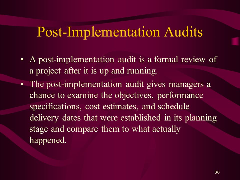 30 Post-Implementation Audits A post-implementation audit is a formal review of a project after it is up and running.