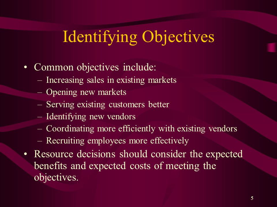 5 Identifying Objectives Common objectives include: –Increasing sales in existing markets –Opening new markets –Serving existing customers better –Identifying new vendors –Coordinating more efficiently with existing vendors –Recruiting employees more effectively Resource decisions should consider the expected benefits and expected costs of meeting the objectives.