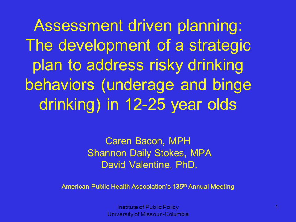 Institute of Public Policy University of Missouri-Columbia 1 Assessment driven planning: The development of a strategic plan to address risky drinking behaviors (underage and binge drinking) in year olds Caren Bacon, MPH Shannon Daily Stokes, MPA David Valentine, PhD.