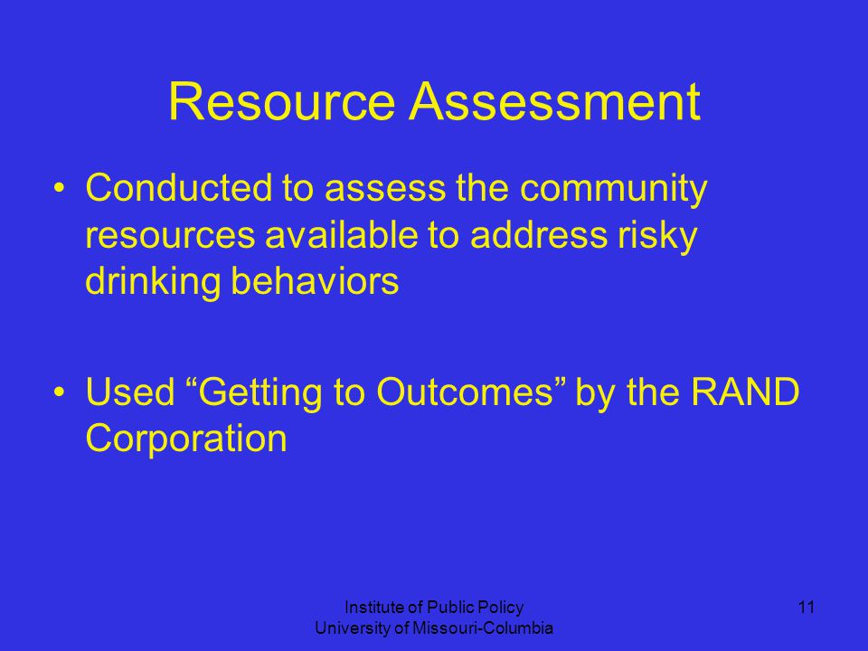 Institute of Public Policy University of Missouri-Columbia 11 Resource Assessment Conducted to assess the community resources available to address risky drinking behaviors Used Getting to Outcomes by the RAND Corporation