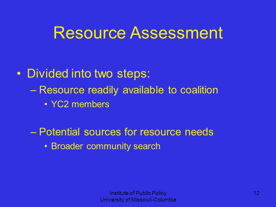 Institute of Public Policy University of Missouri-Columbia 12 Resource Assessment Divided into two steps: –Resource readily available to coalition YC2 members –Potential sources for resource needs Broader community search