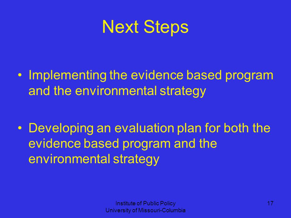 Institute of Public Policy University of Missouri-Columbia 17 Next Steps Implementing the evidence based program and the environmental strategy Developing an evaluation plan for both the evidence based program and the environmental strategy