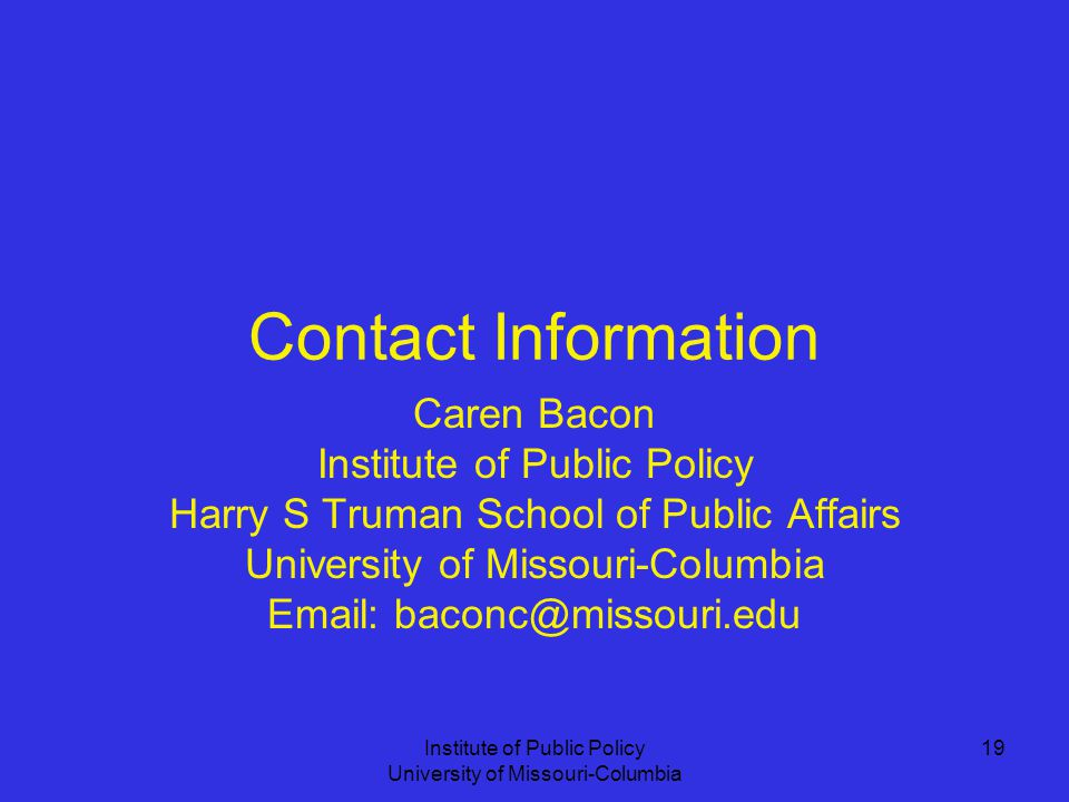 Institute of Public Policy University of Missouri-Columbia 19 Contact Information Caren Bacon Institute of Public Policy Harry S Truman School of Public Affairs University of Missouri-Columbia