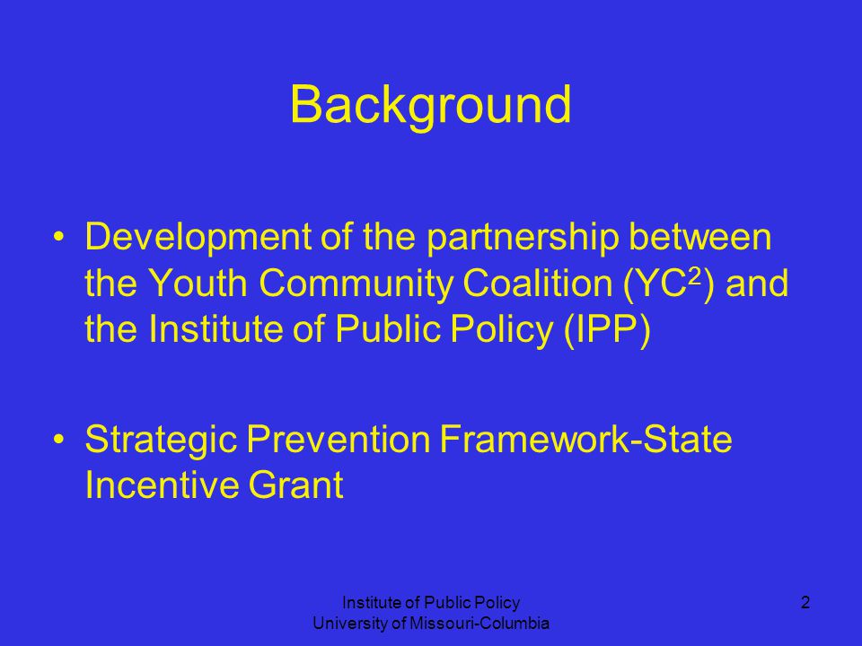Institute of Public Policy University of Missouri-Columbia 2 Background Development of the partnership between the Youth Community Coalition (YC 2 ) and the Institute of Public Policy (IPP) Strategic Prevention Framework-State Incentive Grant