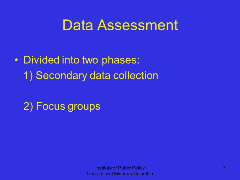 Institute of Public Policy University of Missouri-Columbia 7 Data Assessment Divided into two phases: 1) Secondary data collection 2) Focus groups