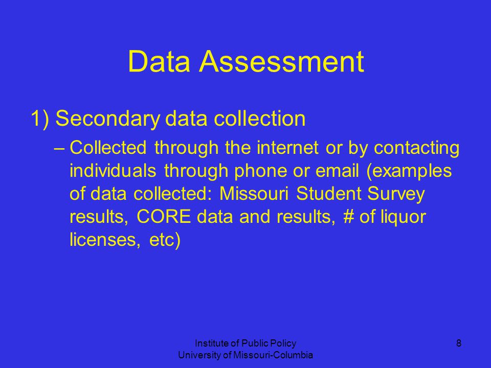 Institute of Public Policy University of Missouri-Columbia 8 Data Assessment 1) Secondary data collection –Collected through the internet or by contacting individuals through phone or  (examples of data collected: Missouri Student Survey results, CORE data and results, # of liquor licenses, etc)