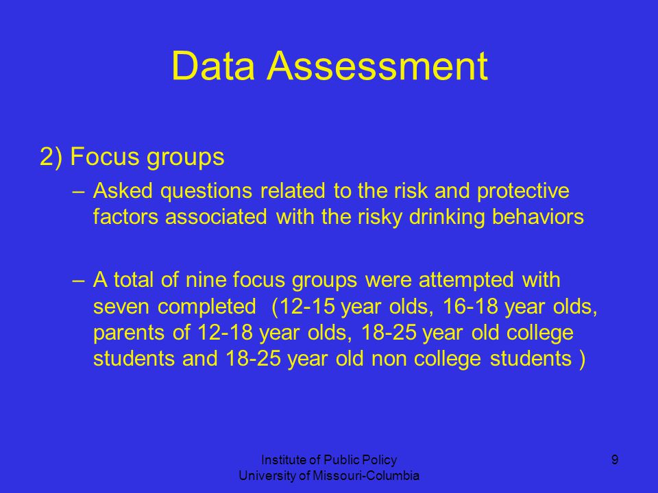 Institute of Public Policy University of Missouri-Columbia 9 Data Assessment 2) Focus groups –Asked questions related to the risk and protective factors associated with the risky drinking behaviors –A total of nine focus groups were attempted with seven completed (12-15 year olds, year olds, parents of year olds, year old college students and year old non college students )