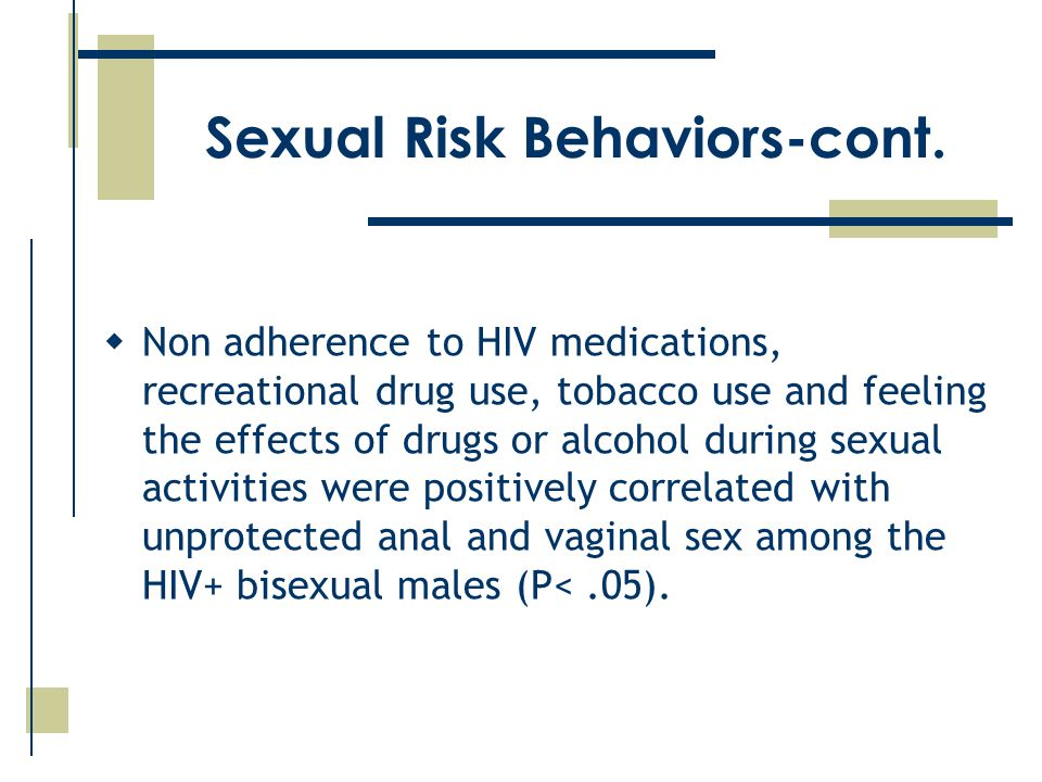  Non adherence to HIV medications, recreational drug use, tobacco use and feeling the effects of drugs or alcohol during sexual activities were positively correlated with unprotected anal and vaginal sex among the HIV+ bisexual males (P<.05).