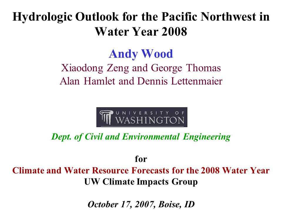 Hydrologic Outlook for the Pacific Northwest in Water Year 2008 Andy Wood Xiaodong Zeng and George Thomas Alan Hamlet and Dennis Lettenmaier Dept.