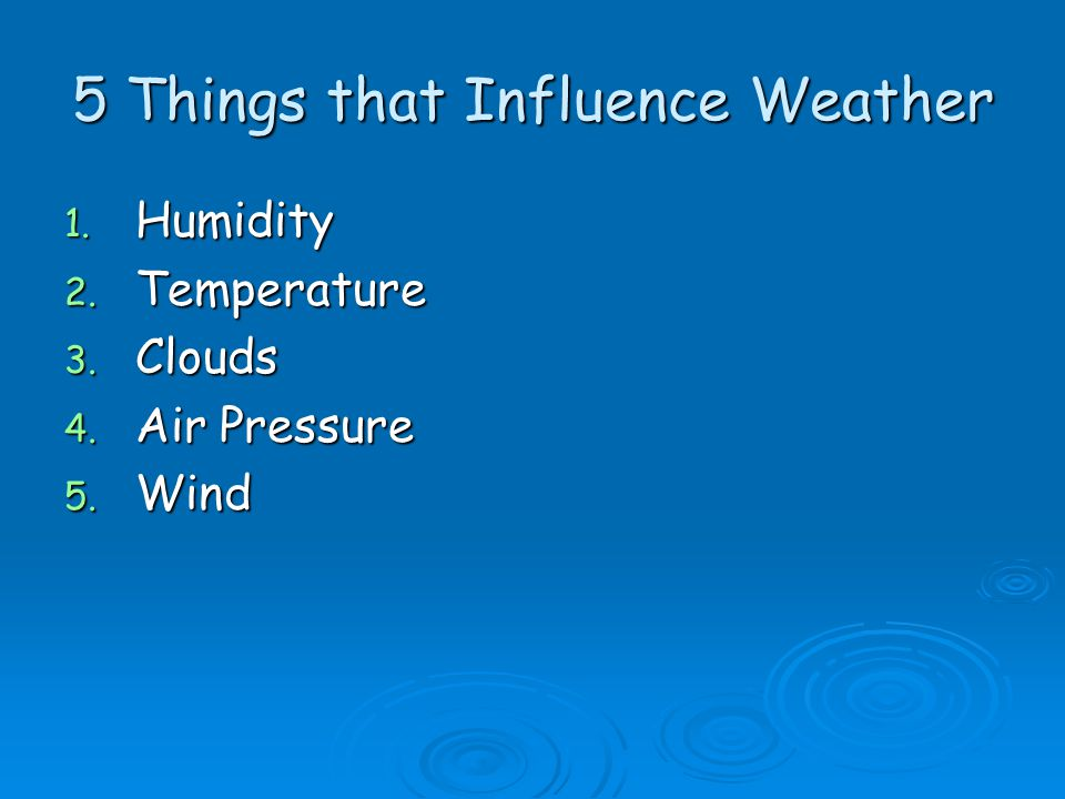 5 Things that Influence Weather 1. Humidity 2. Temperature 3. Clouds 4. Air Pressure 5. Wind