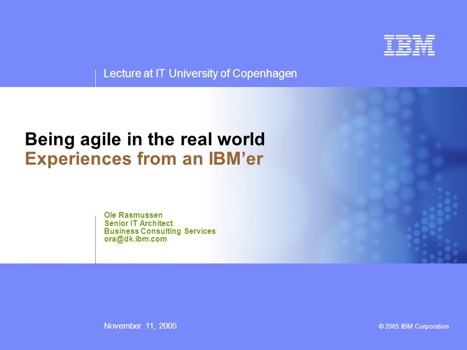 Lecture at IT University of Copenhagen November 11, 2005 © 2005 IBM Corporation Being agile in the real world Experiences from an IBM'er Ole Rasmussen Senior IT Architect Business Consulting Services ora@dk.ibm.com