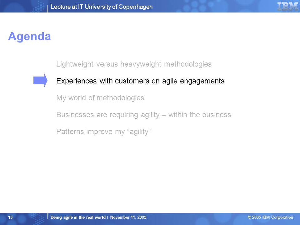 Lecture at IT University of Copenhagen Being agile in the real world | November 11, 2005 © 2005 IBM Corporation 13 Agenda Lightweight versus heavyweight methodologies Experiences with customers on agile engagements My world of methodologies Businesses are requiring agility – within the business Patterns improve my agility