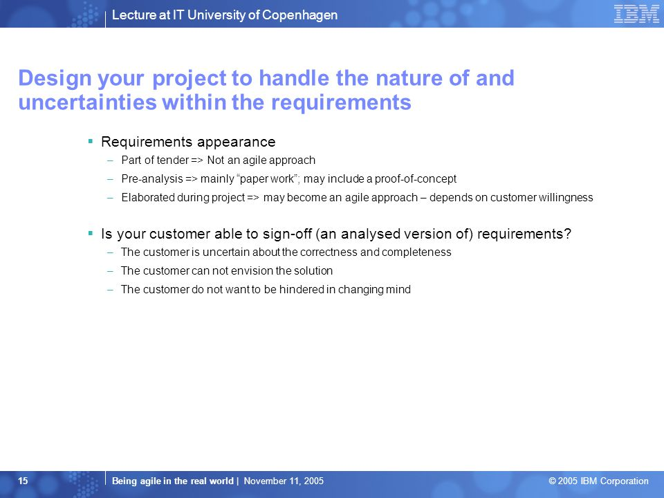 Lecture at IT University of Copenhagen Being agile in the real world | November 11, 2005 © 2005 IBM Corporation 15 Design your project to handle the nature of and uncertainties within the requirements  Requirements appearance –Part of tender => Not an agile approach –Pre-analysis => mainly paper work ; may include a proof-of-concept –Elaborated during project => may become an agile approach – depends on customer willingness  Is your customer able to sign-off (an analysed version of) requirements.