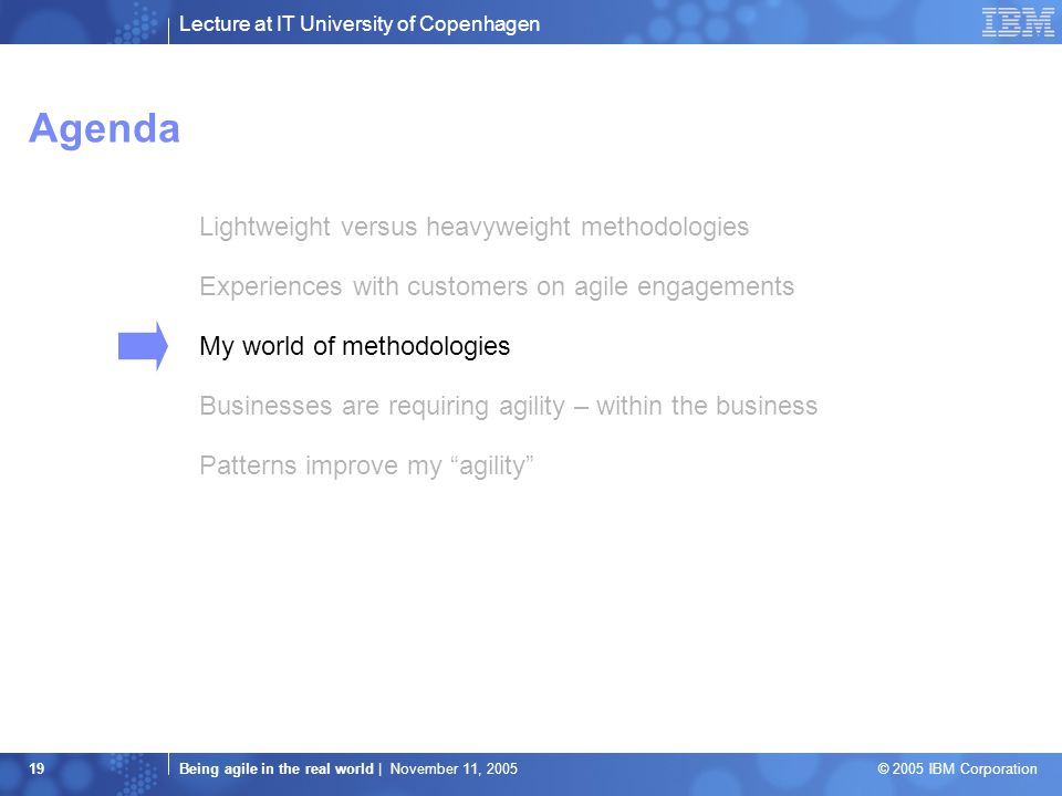 Lecture at IT University of Copenhagen Being agile in the real world | November 11, 2005 © 2005 IBM Corporation 19 Agenda Lightweight versus heavyweight methodologies Experiences with customers on agile engagements My world of methodologies Businesses are requiring agility – within the business Patterns improve my agility