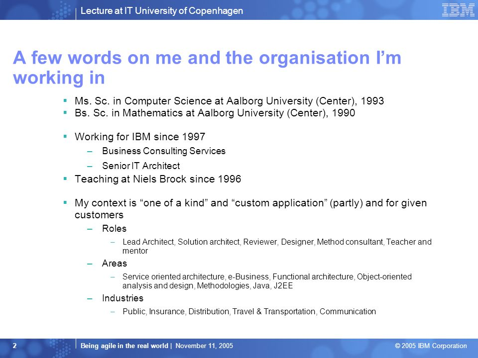 Lecture at IT University of Copenhagen Being agile in the real world | November 11, 2005 © 2005 IBM Corporation 2 A few words on me and the organisation I'm working in  Ms.
