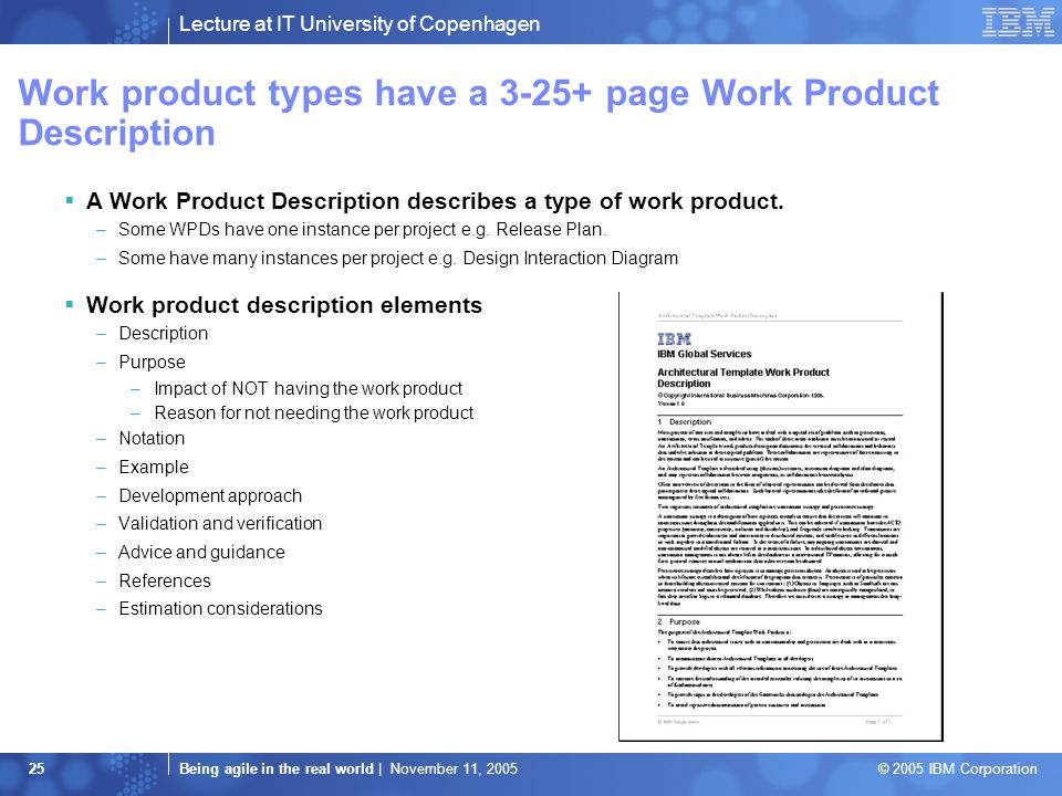 Lecture at IT University of Copenhagen Being agile in the real world | November 11, 2005 © 2005 IBM Corporation 25 Work product types have a 3-25+ page Work Product Description  A Work Product Description describes a type of work product.