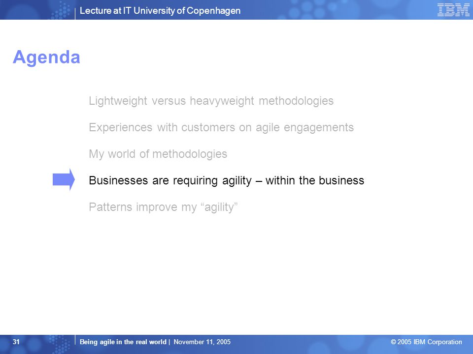 Lecture at IT University of Copenhagen Being agile in the real world | November 11, 2005 © 2005 IBM Corporation 31 Agenda Lightweight versus heavyweight methodologies Experiences with customers on agile engagements My world of methodologies Businesses are requiring agility – within the business Patterns improve my agility