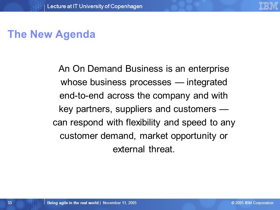 Lecture at IT University of Copenhagen Being agile in the real world | November 11, 2005 © 2005 IBM Corporation 33 An On Demand Business is an enterprise whose business processes — integrated end-to-end across the company and with key partners, suppliers and customers — can respond with flexibility and speed to any customer demand, market opportunity or external threat.