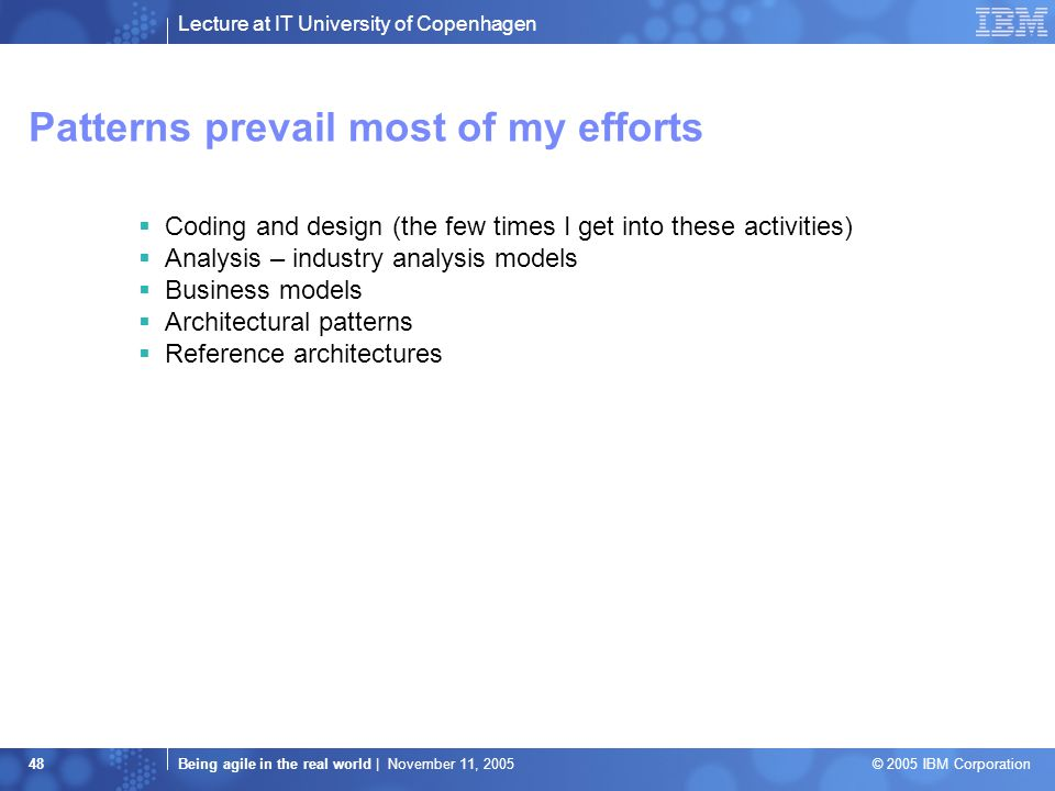 Lecture at IT University of Copenhagen Being agile in the real world | November 11, 2005 © 2005 IBM Corporation 48 Patterns prevail most of my efforts  Coding and design (the few times I get into these activities)  Analysis – industry analysis models  Business models  Architectural patterns  Reference architectures