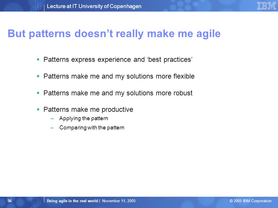 Lecture at IT University of Copenhagen Being agile in the real world | November 11, 2005 © 2005 IBM Corporation 56 But patterns doesn't really make me agile  Patterns express experience and 'best practices'  Patterns make me and my solutions more flexible  Patterns make me and my solutions more robust  Patterns make me productive –Applying the pattern –Comparing with the pattern