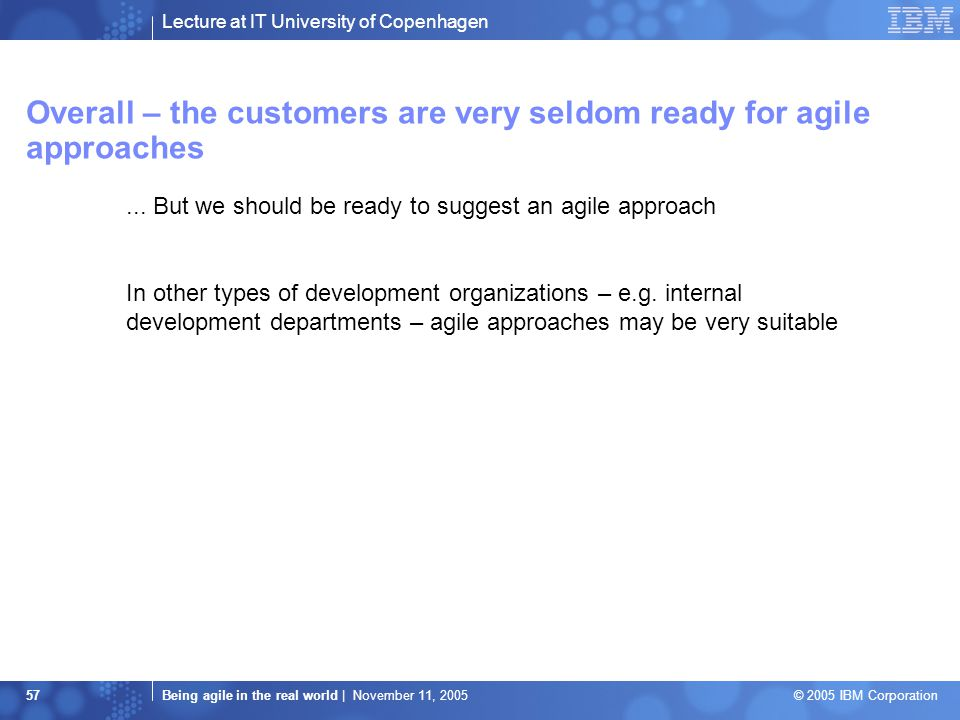 Lecture at IT University of Copenhagen Being agile in the real world | November 11, 2005 © 2005 IBM Corporation 57 Overall – the customers are very seldom ready for agile approaches...