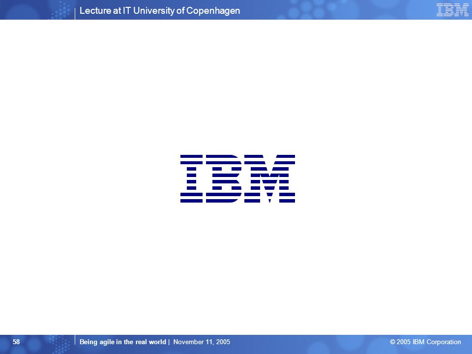 Lecture at IT University of Copenhagen Being agile in the real world | November 11, 2005 © 2005 IBM Corporation 58