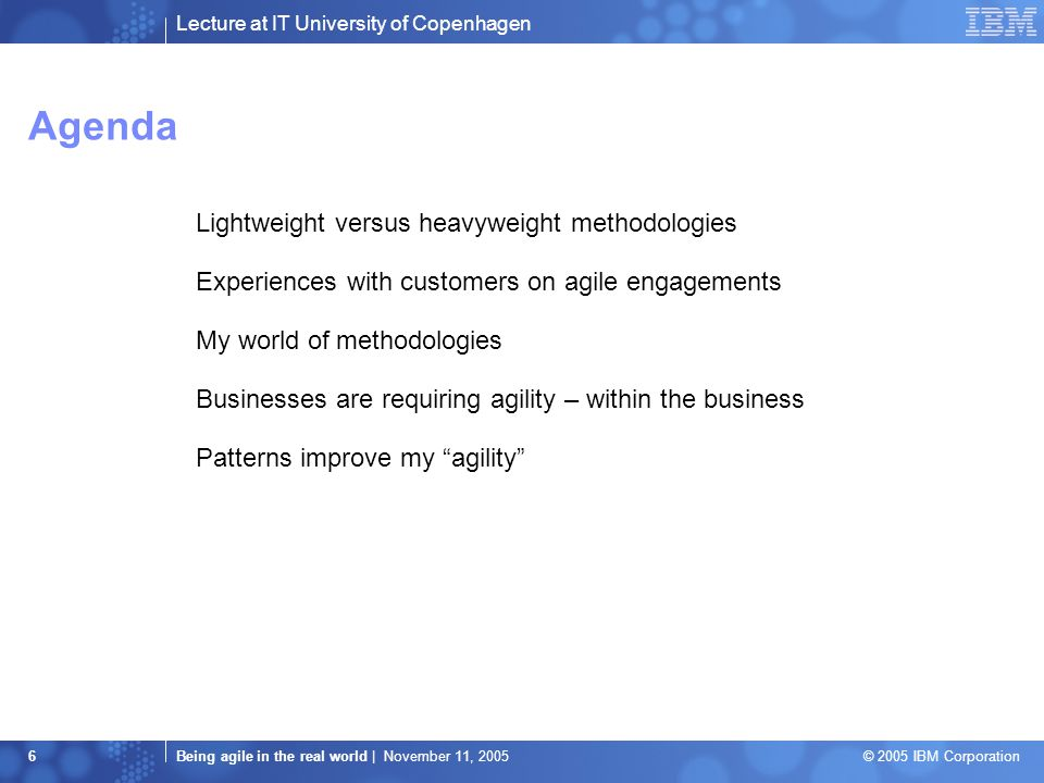 Lecture at IT University of Copenhagen Being agile in the real world | November 11, 2005 © 2005 IBM Corporation 6 Agenda Lightweight versus heavyweight methodologies Experiences with customers on agile engagements My world of methodologies Businesses are requiring agility – within the business Patterns improve my agility