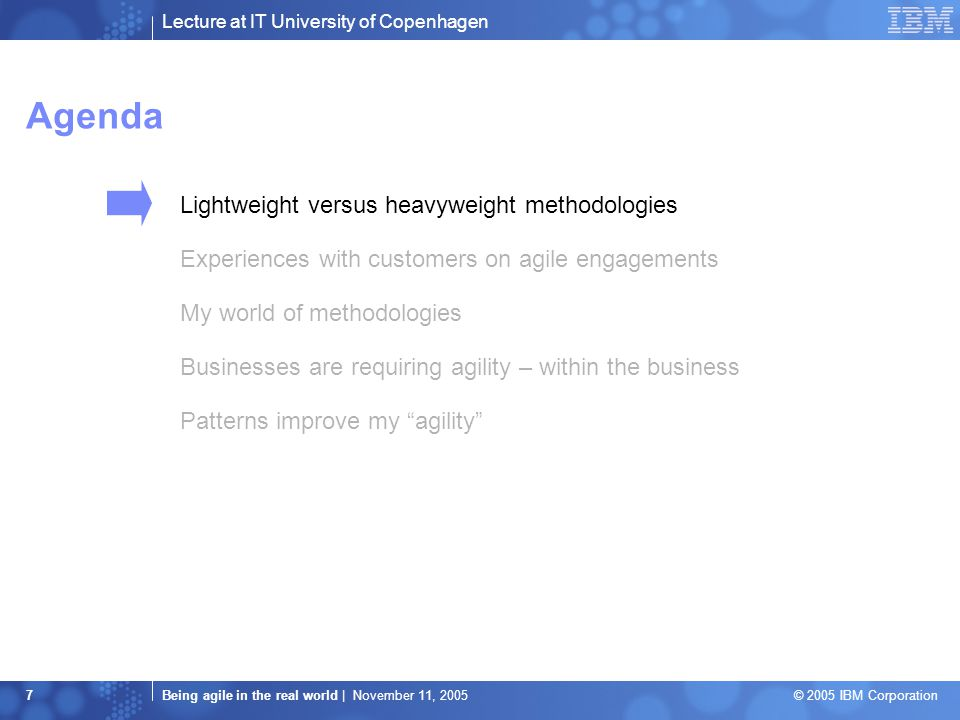Lecture at IT University of Copenhagen Being agile in the real world | November 11, 2005 © 2005 IBM Corporation 7 Agenda Lightweight versus heavyweight methodologies Experiences with customers on agile engagements My world of methodologies Businesses are requiring agility – within the business Patterns improve my agility