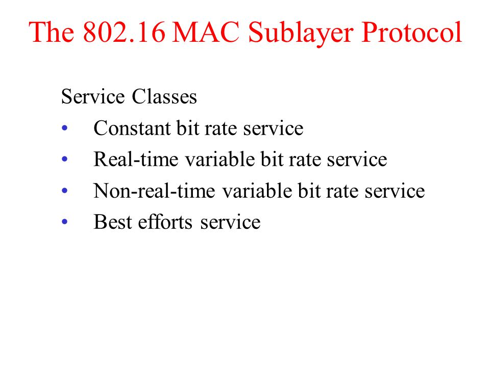 The MAC Sublayer Protocol Service Classes Constant bit rate service Real-time variable bit rate service Non-real-time variable bit rate service Best efforts service