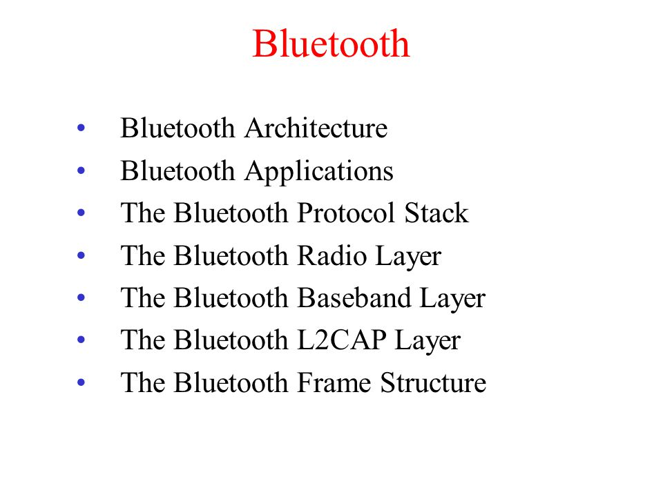 Bluetooth Bluetooth Architecture Bluetooth Applications The Bluetooth Protocol Stack The Bluetooth Radio Layer The Bluetooth Baseband Layer The Bluetooth L2CAP Layer The Bluetooth Frame Structure