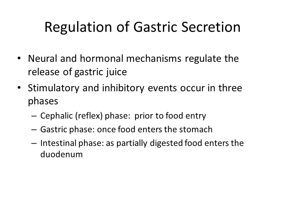 Regulation of Gastric Secretion Neural and hormonal mechanisms regulate the release of gastric juice Stimulatory and inhibitory events occur in three phases – Cephalic (reflex) phase: prior to food entry – Gastric phase: once food enters the stomach – Intestinal phase: as partially digested food enters the duodenum