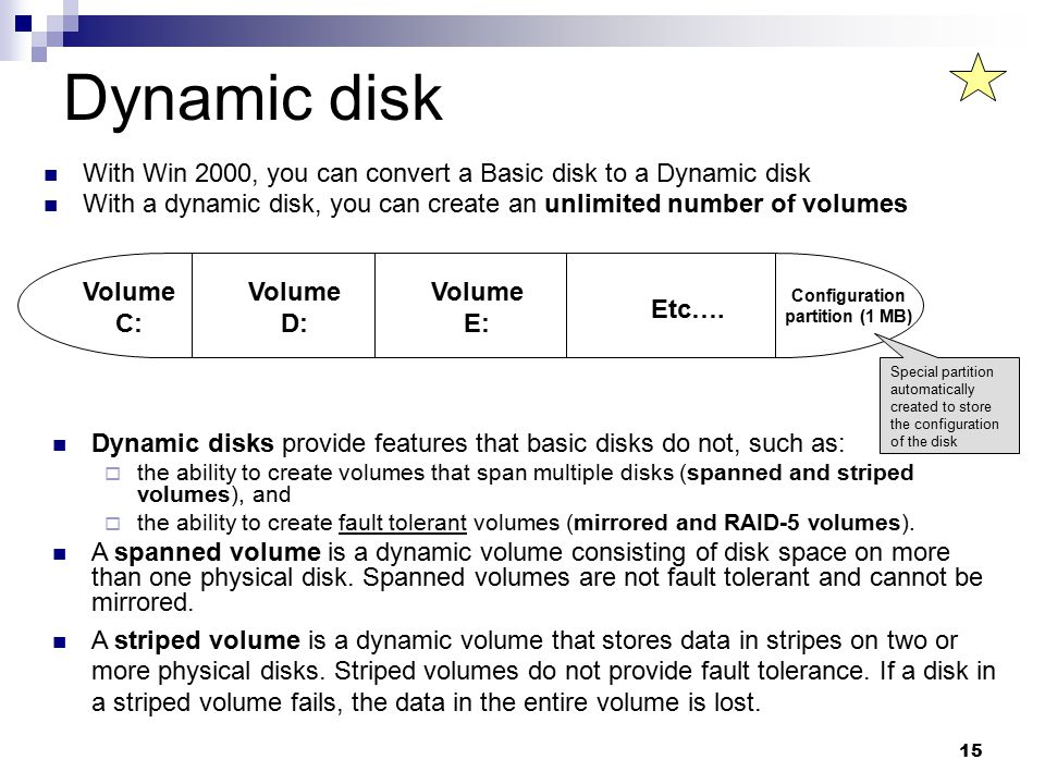 15 Dynamic disk With Win 2000, you can convert a Basic disk to a Dynamic disk With a dynamic disk, you can create an unlimited number of volumes Volume C: Volume D: Volume E: Configuration partition (1 MB) Etc….