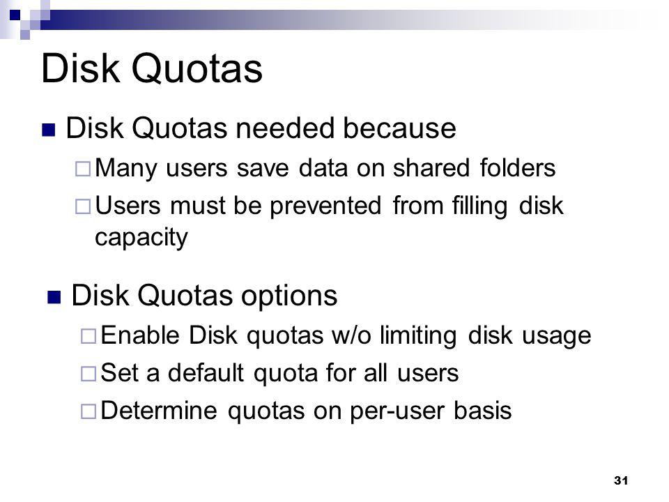 31 Disk Quotas Disk Quotas needed because  Many users save data on shared folders  Users must be prevented from filling disk capacity Disk Quotas options  Enable Disk quotas w/o limiting disk usage  Set a default quota for all users  Determine quotas on per-user basis